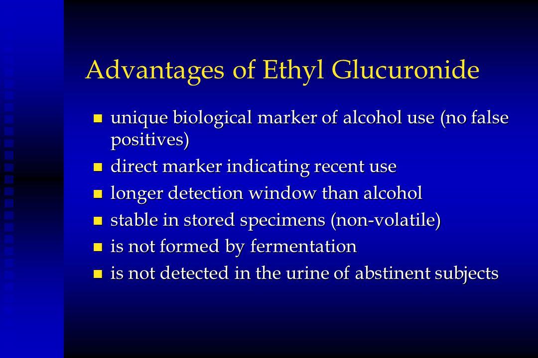 Advantages of Ethyl Glucuronide n unique biological marker of alcohol use (no false positives) n direct marker indicating recent use n longer detectio