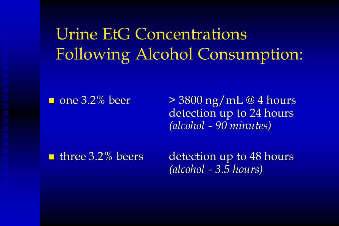 Urine EtG Concentrations Following Alcohol Consumption: n one 3.2% beer> 3800 ng/mL @ 4 hours detection up to 24 hours (alcohol - 90 minutes) n three