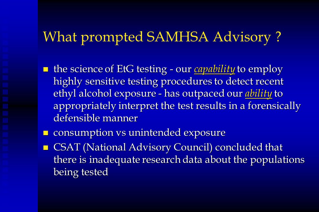 What prompted SAMHSA Advisory ? n the science of EtG testing - our capability to employ highly sensitive testing procedures to detect recent ethyl alc