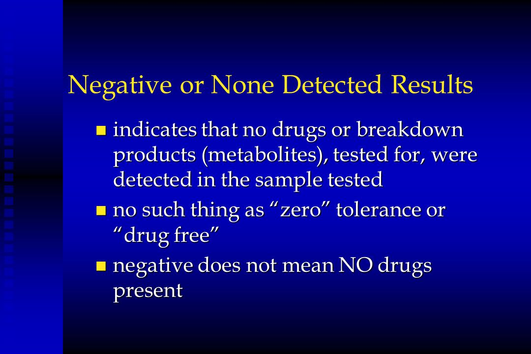 Negative or None Detected Results n indicates that no drugs or breakdown products (metabolites), tested for, were detected in the sample tested n no s