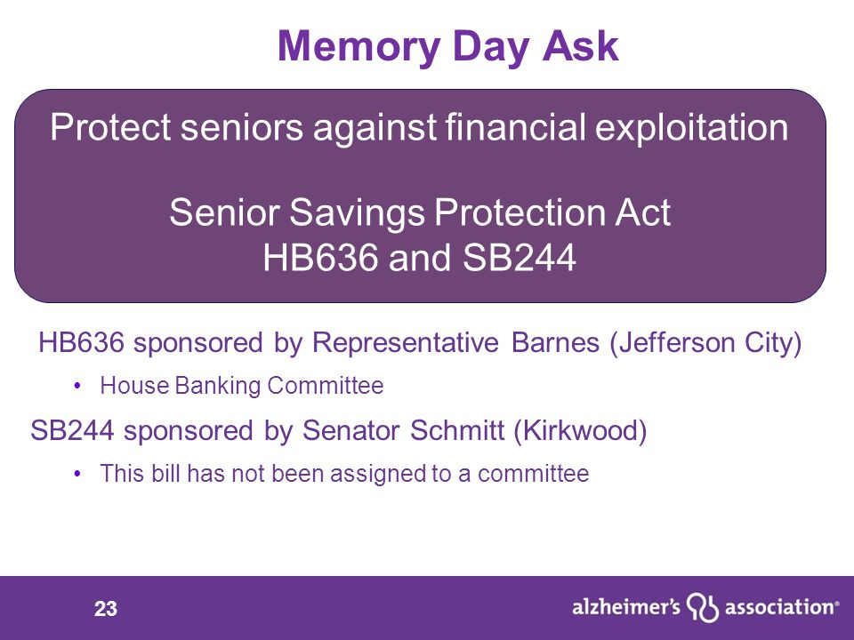 23 Memory Day Ask HB636 sponsored by Representative Barnes (Jefferson City) House Banking Committee SB244 sponsored by Senator Schmitt (Kirkwood) This bill has not been assigned to a committee Protect seniors against financial exploitation Senior Savings Protection Act HB636 and SB244