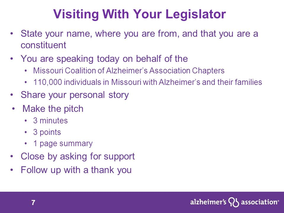 7 Visiting With Your Legislator State your name, where you are from, and that you are a constituent You are speaking today on behalf of the Missouri Coalition of Alzheimer's Association Chapters 110,000 individuals in Missouri with Alzheimer's and their families Share your personal story Make the pitch 3 minutes 3 points 1 page summary Close by asking for support Follow up with a thank you