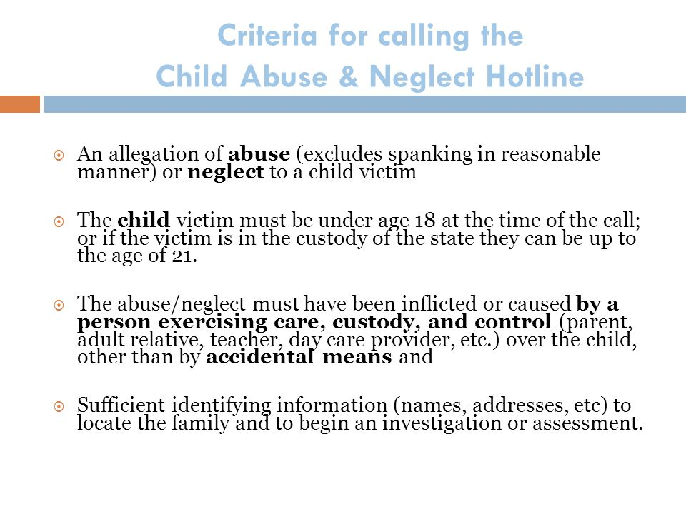 Criteria for calling the Child Abuse & Neglect Hotline  An allegation of abuse (excludes spanking in reasonable manner) or neglect to a child victim