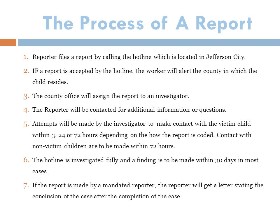 The Process of A Report 1. Reporter files a report by calling the hotline which is located in Jefferson City. 2. IF a report is accepted by the hotlin
