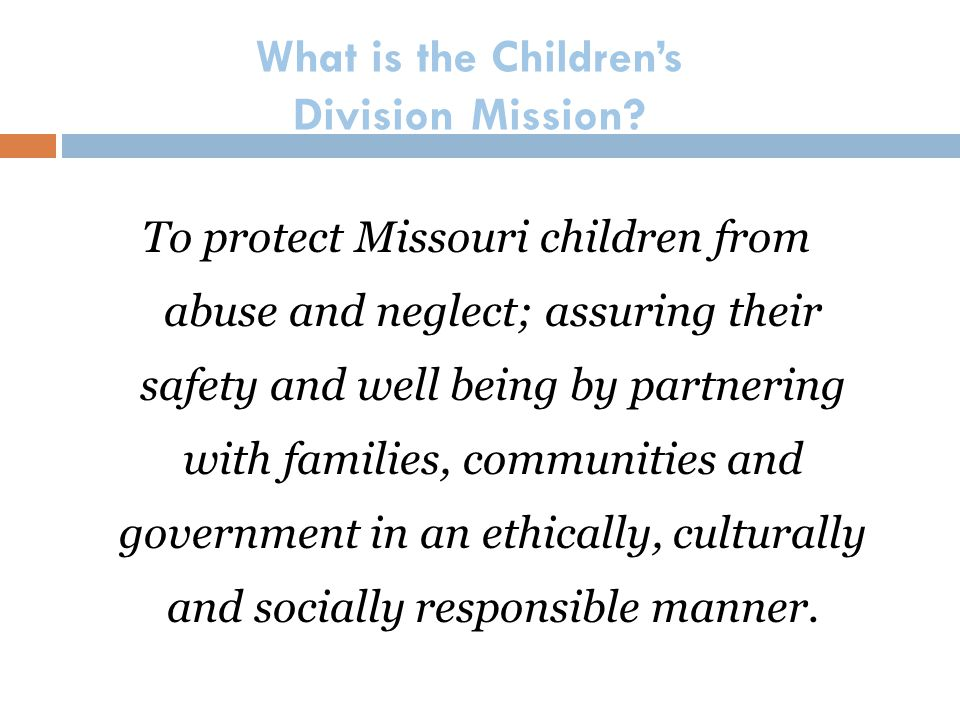 What is the Children's Division Mission? To protect Missouri children from abuse and neglect; assuring their safety and well being by partnering with