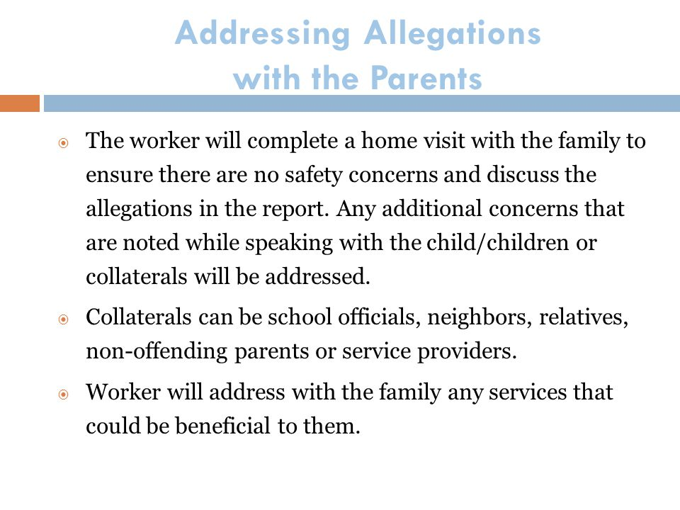 Addressing Allegations with the Parents  The worker will complete a home visit with the family to ensure there are no safety concerns and discuss the