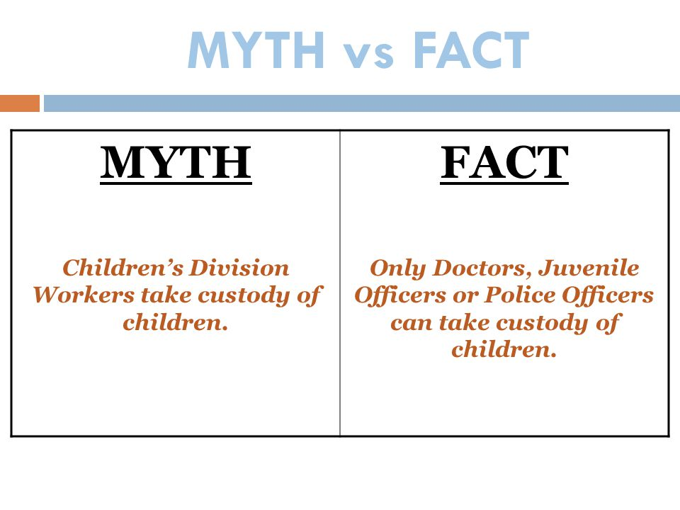MYTH vs FACT MYTH Children's Division Workers take custody of children. FACT Only Doctors, Juvenile Officers or Police Officers can take custody of ch