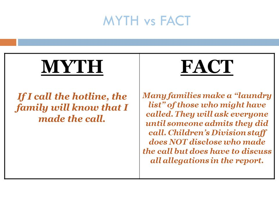 """MYTH vs FACT MYTH If I call the hotline, the family will know that I made the call. FACT Many families make a """"laundry list"""" of those who might have c"""
