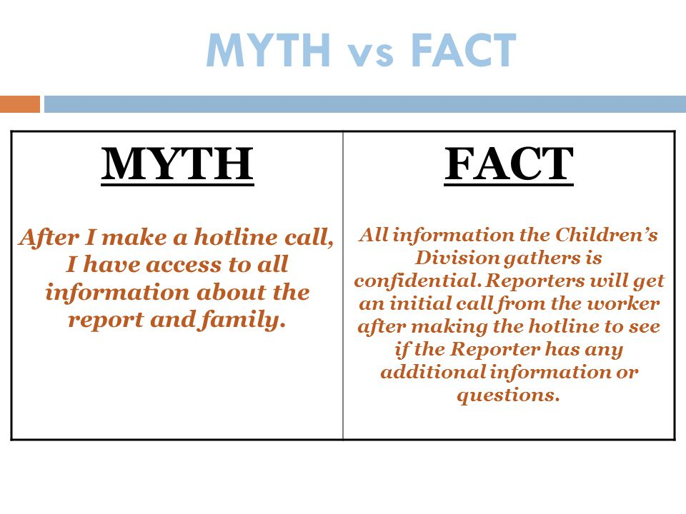 MYTH vs FACT MYTH After I make a hotline call, I have access to all information about the report and family. FACT All information the Children's Divis