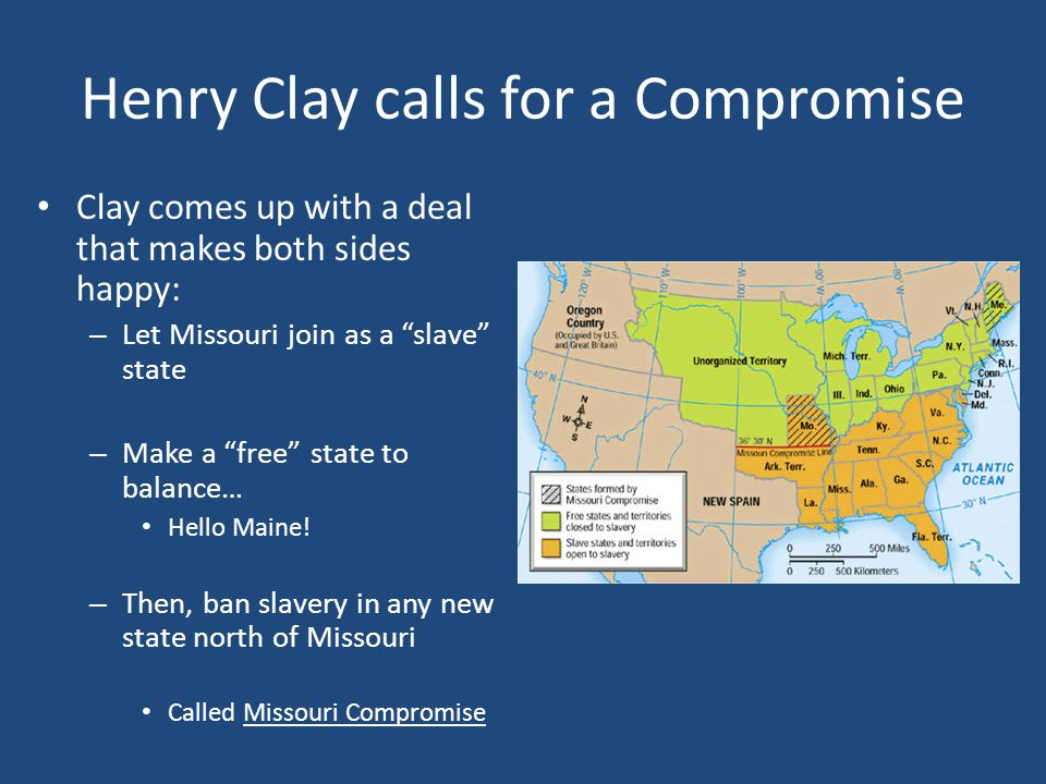 Henry Clay calls for a Compromise Clay comes up with a deal that makes both sides happy: – Let Missouri join as a slave state – Make a free state to balance… Hello Maine.
