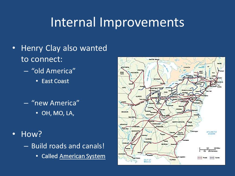 Internal Improvements Henry Clay also wanted to connect: – old America East Coast – new America OH, MO, LA, How.