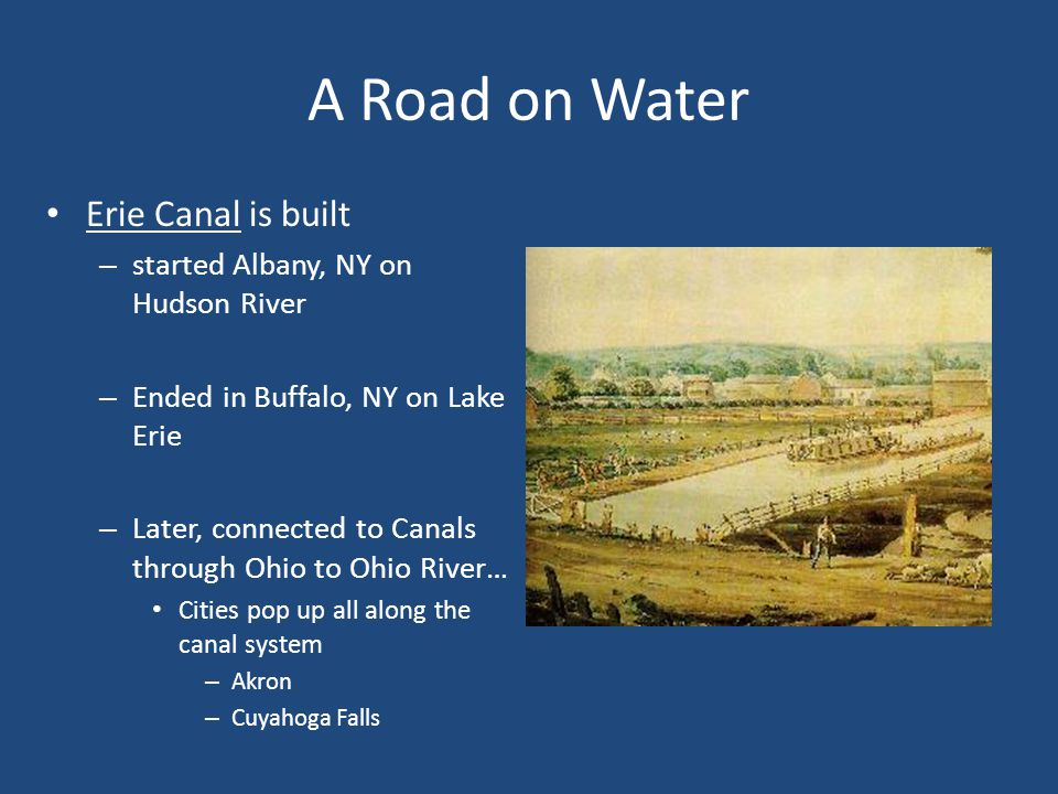 A Road on Water Erie Canal is built – started Albany, NY on Hudson River – Ended in Buffalo, NY on Lake Erie – Later, connected to Canals through Ohio to Ohio River… Cities pop up all along the canal system – Akron – Cuyahoga Falls