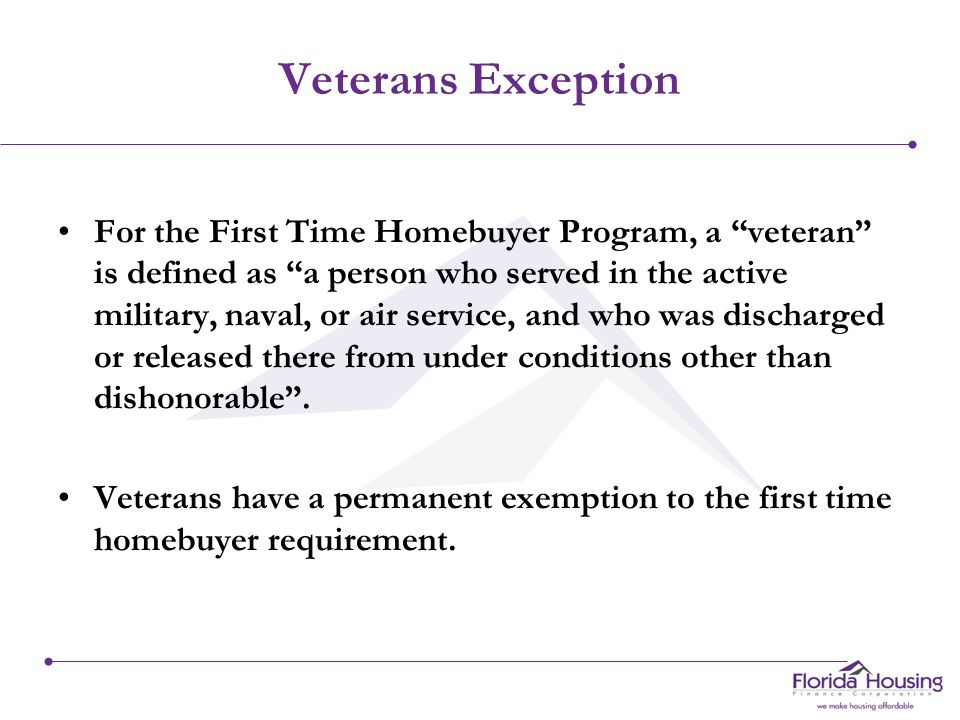 Veterans Exception For the First Time Homebuyer Program, a veteran is defined as a person who served in the active military, naval, or air service, and who was discharged or released there from under conditions other than dishonorable .