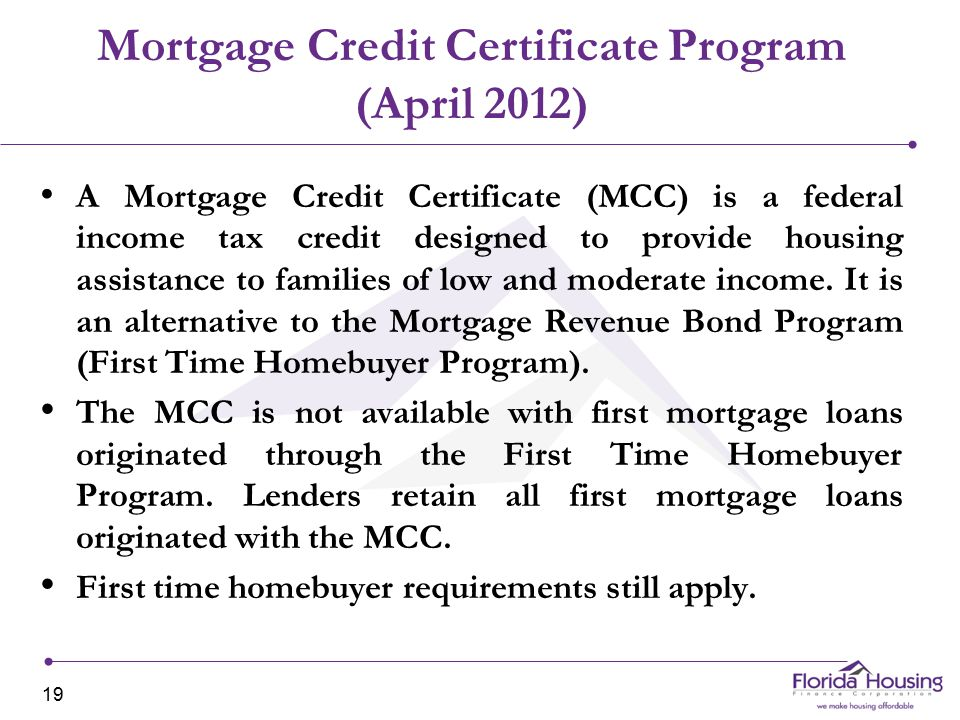 Mortgage Credit Certificate Program (April 2012) A Mortgage Credit Certificate (MCC) is a federal income tax credit designed to provide housing assistance to families of low and moderate income.