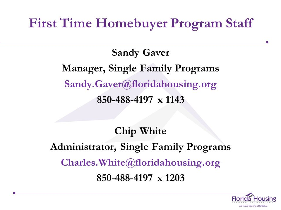 First Time Homebuyer Program Staff Sandy Gaver Manager, Single Family Programs Sandy.Gaver@floridahousing.org 850-488-4197 x 1143 Chip White Administrator, Single Family Programs Charles.White@floridahousing.org 850-488-4197 x 1203
