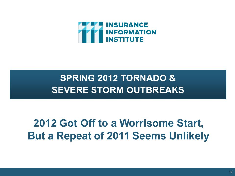 17 SPRING 2012 TORNADO & SEVERE STORM OUTBREAKS 2012 Got Off to a Worrisome Start, But a Repeat of 2011 Seems Unlikely 12/01/09 - 9pm 17