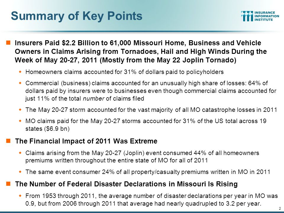 12/01/09 - 9pmeSlide – P6466 – The Financial Crisis and the Future of the P/C 2 Summary of Key Points Insurers Paid $2.2 Billion to 61,000 Missouri Home, Business and Vehicle Owners in Claims Arising from Tornadoes, Hail and High Winds During the Week of May 20-27, 2011 (Mostly from the May 22 Joplin Tornado)  Homeowners claims accounted for 31% of dollars paid to policyholders  Commercial (business) claims accounted for an unusually high share of losses: 64% of dollars paid by insurers were to businesses even though commercial claims accounted for just 11% of the total number of claims filed  The May 20-27 storm accounted for the vast majority of all MO catastrophe losses in 2011  MO claims paid for the May 20-27 storms accounted for 31% of the US total across 19 states ($6.9 bn) The Financial Impact of 2011 Was Extreme  Claims arising from the May 20-27 (Joplin) event consumed 44% of all homeowners premiums written throughout the entire state of MO for all of 2011  The same event consumer 24% of all property/casualty premiums written in MO in 2011 The Number of Federal Disaster Declarations in Missouri Is Rising  From 1953 through 2011, the average number of disaster declarations per year in MO was 0.9, but from 2006 through 2011 that average had nearly quadrupled to 3.2 per year.