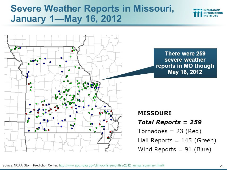 Severe Weather Reports in Missouri, January 1—May 16, 2012 21 Source: NOAA Storm Prediction Center; http://www.spc.noaa.gov/climo/online/monthly/2012_annual_summary.html#http://www.spc.noaa.gov/climo/online/monthly/2012_annual_summary.html# MISSOURI Total Reports = 259 Tornadoes = 23 (Red) Hail Reports = 145 (Green) Wind Reports = 91 (Blue) There were 259 severe weather reports in MO though May 16, 2012
