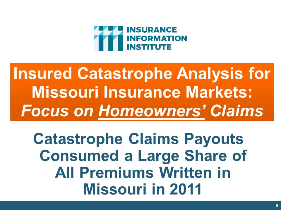 9 Insured Catastrophe Analysis for Missouri Insurance Markets: Focus on Homeowners' Claims Catastrophe Claims Payouts Consumed a Large Share of All Premiums Written in Missouri in 2011