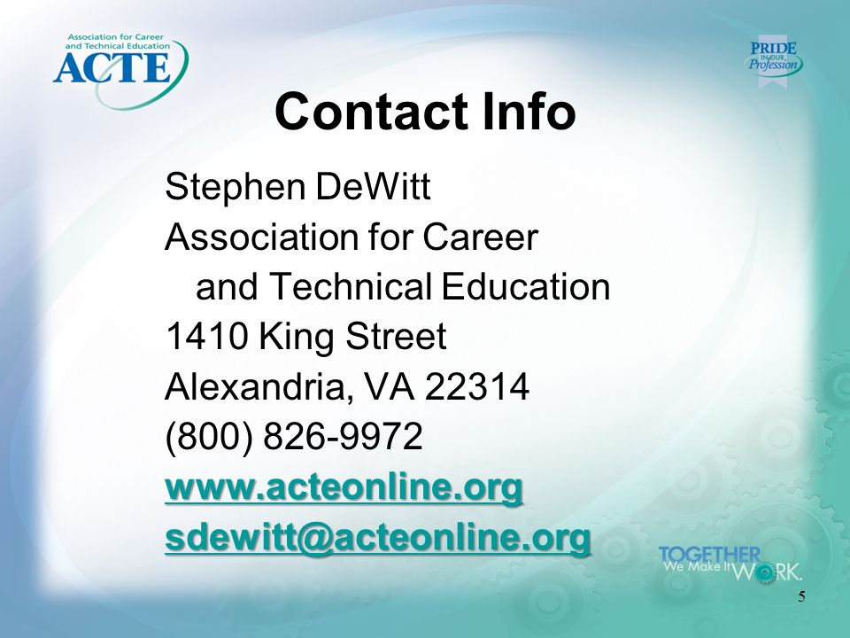 5 Contact Info Stephen DeWitt Association for Career and Technical Education 1410 King Street Alexandria, VA 22314 (800) 826-9972 www.acteonline.org sdewitt@acteonline.org