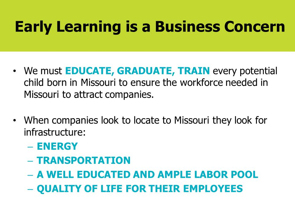 Early Learning is a Business Concern We must EDUCATE, GRADUATE, TRAIN every potential child born in Missouri to ensure the workforce needed in Missour
