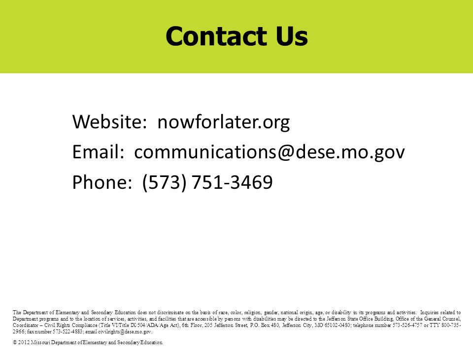 Contact Us Website: nowforlater.org Email: communications@dese.mo.gov Phone: (573) 751-3469 The Department of Elementary and Secondary Education does