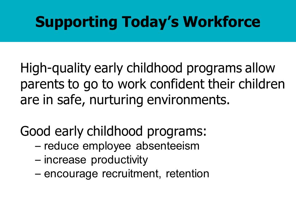 Supporting Today's Workforce High-quality early childhood programs allow parents to go to work confident their children are in safe, nurturing environments.