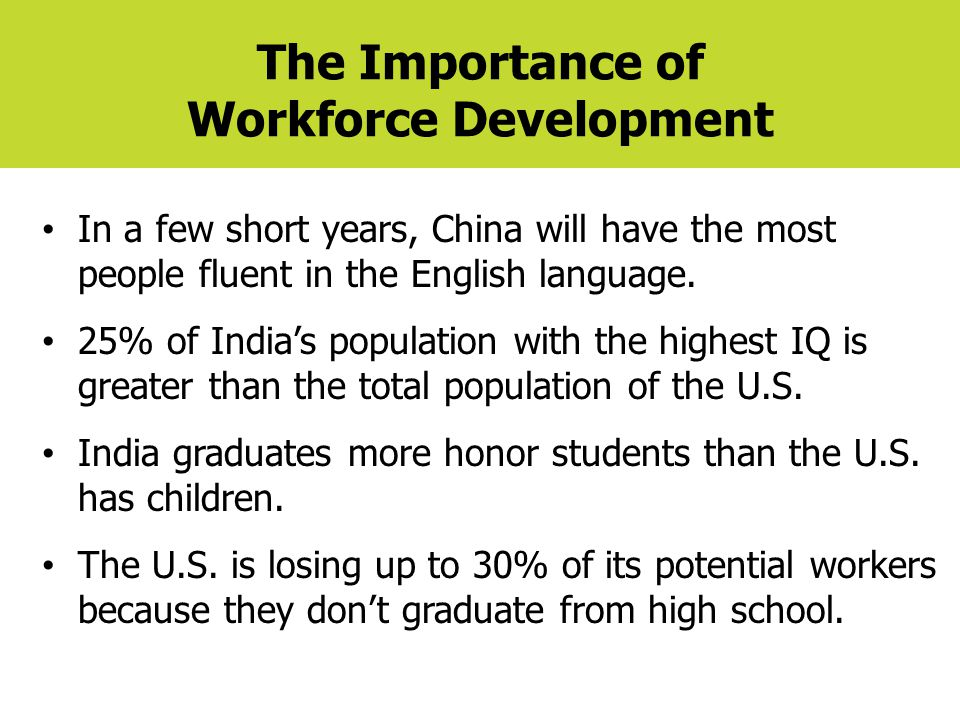 The Importance of Workforce Development In a few short years, China will have the most people fluent in the English language. 25% of India's populatio