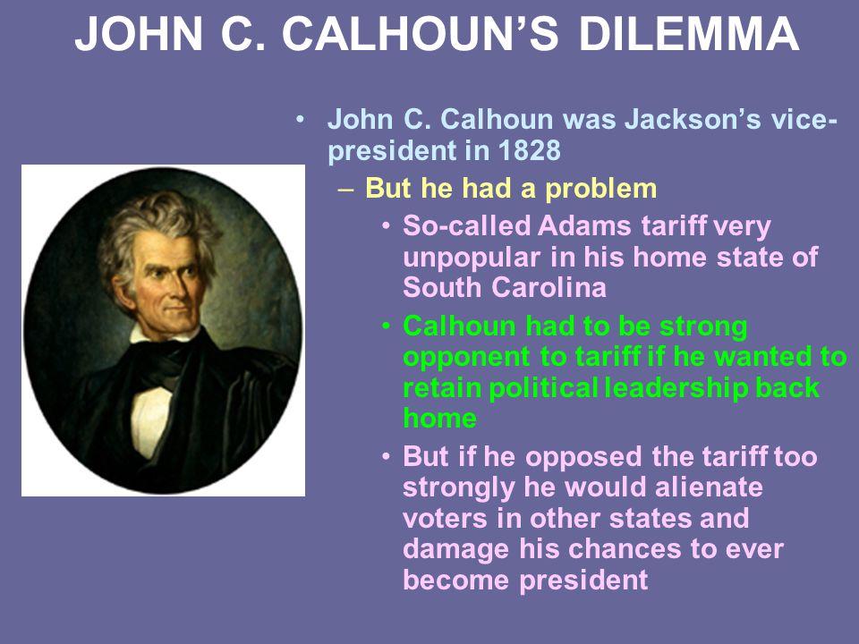 JOHN C. CALHOUN'S DILEMMA John C. Calhoun was Jackson's vice- president in 1828 –But he had a problem So-called Adams tariff very unpopular in his hom