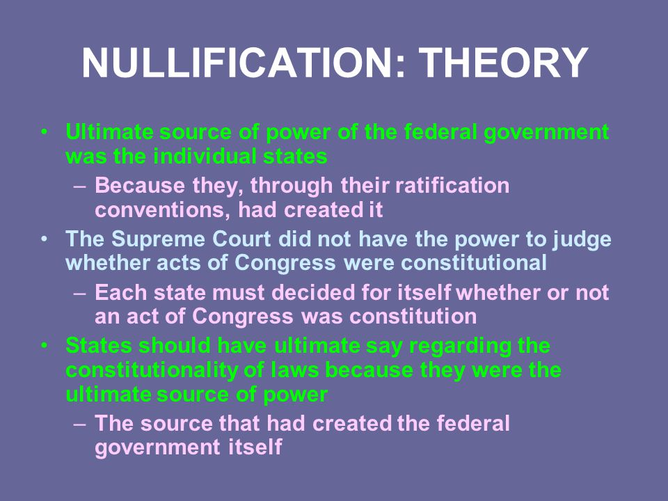NULLIFICATION: THEORY Ultimate source of power of the federal government was the individual states –Because they, through their ratification conventio
