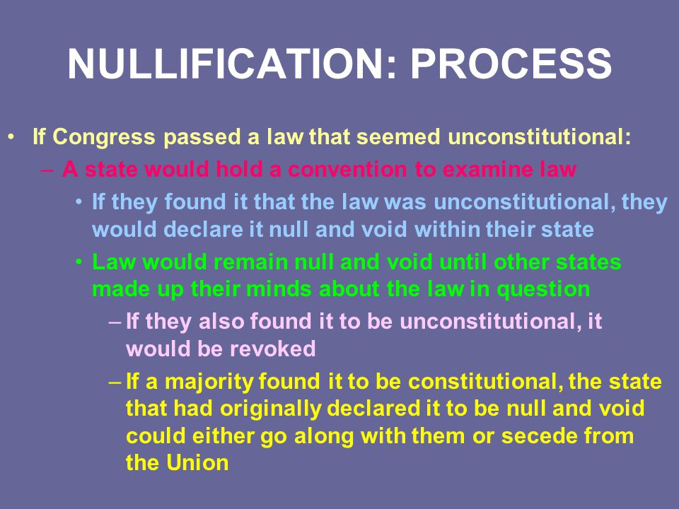 NULLIFICATION: PROCESS If Congress passed a law that seemed unconstitutional: –A state would hold a convention to examine law If they found it that th