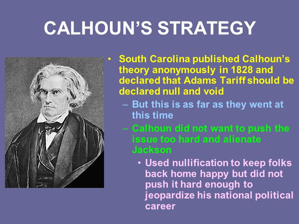 CALHOUN'S STRATEGY South Carolina published Calhoun's theory anonymously in 1828 and declared that Adams Tariff should be declared null and void –But