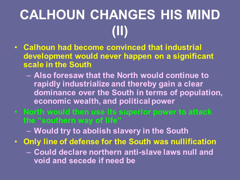 CALHOUN CHANGES HIS MIND (II) Calhoun had become convinced that industrial development would never happen on a significant scale in the South –Also fo