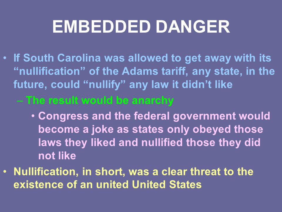 """EMBEDDED DANGER If South Carolina was allowed to get away with its """"nullification"""" of the Adams tariff, any state, in the future, could """"nullify"""" any"""