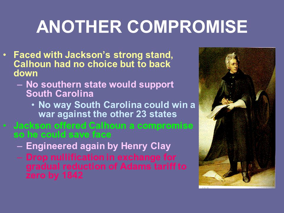 ANOTHER COMPROMISE Faced with Jackson's strong stand, Calhoun had no choice but to back down –No southern state would support South Carolina No way So
