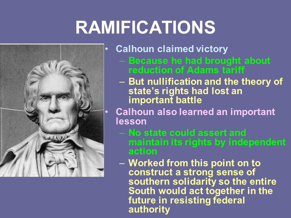 RAMIFICATIONS Calhoun claimed victory –Because he had brought about reduction of Adams tariff –But nullification and the theory of state's rights had