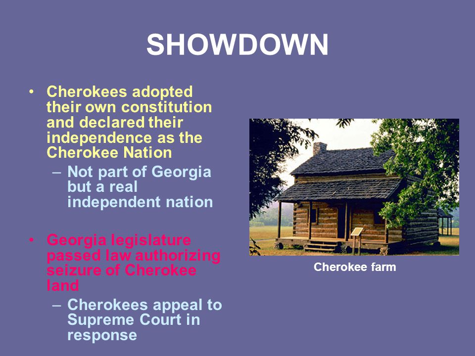 SHOWDOWN Cherokees adopted their own constitution and declared their independence as the Cherokee Nation –Not part of Georgia but a real independent n