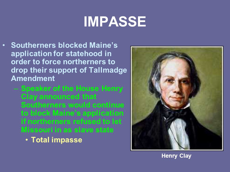 Two-part compromise broke deadlock Engineered by Henry Clay Called Missouri Compromise or Compromise of 1820 Missouri let in as slave state and Maine let in as free state Balance in Senate remained equal—24 senators each To appease abolitionist sentiment in the North, a line was drawn along southern border of Missouri No slavery would be allowed in territory north of this line