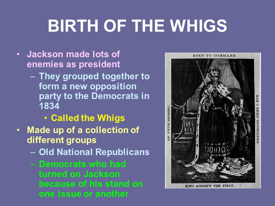 BIRTH OF THE WHIGS Jackson made lots of enemies as president –They grouped together to form a new opposition party to the Democrats in 1834 Called the