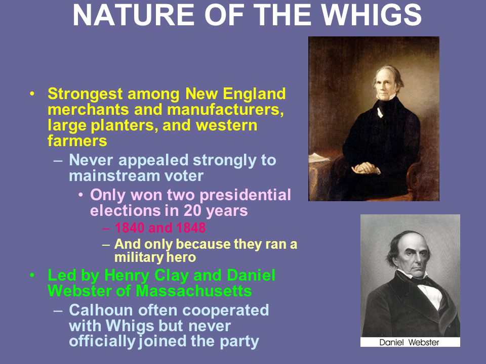 NATURE OF THE WHIGS Strongest among New England merchants and manufacturers, large planters, and western farmers –Never appealed strongly to mainstrea