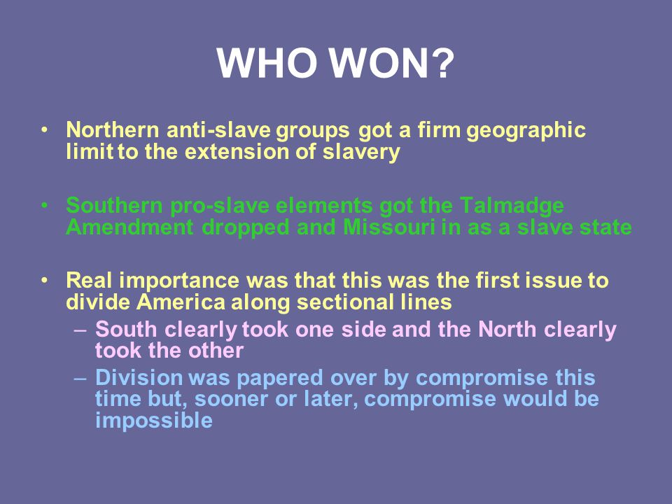 WHO WON? Northern anti-slave groups got a firm geographic limit to the extension of slavery Southern pro-slave elements got the Talmadge Amendment dro