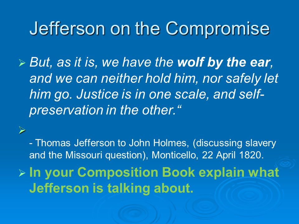 Jefferson on the Compromise   But, as it is, we have the wolf by the ear, and we can neither hold him, nor safely let him go. Justice is in one scal