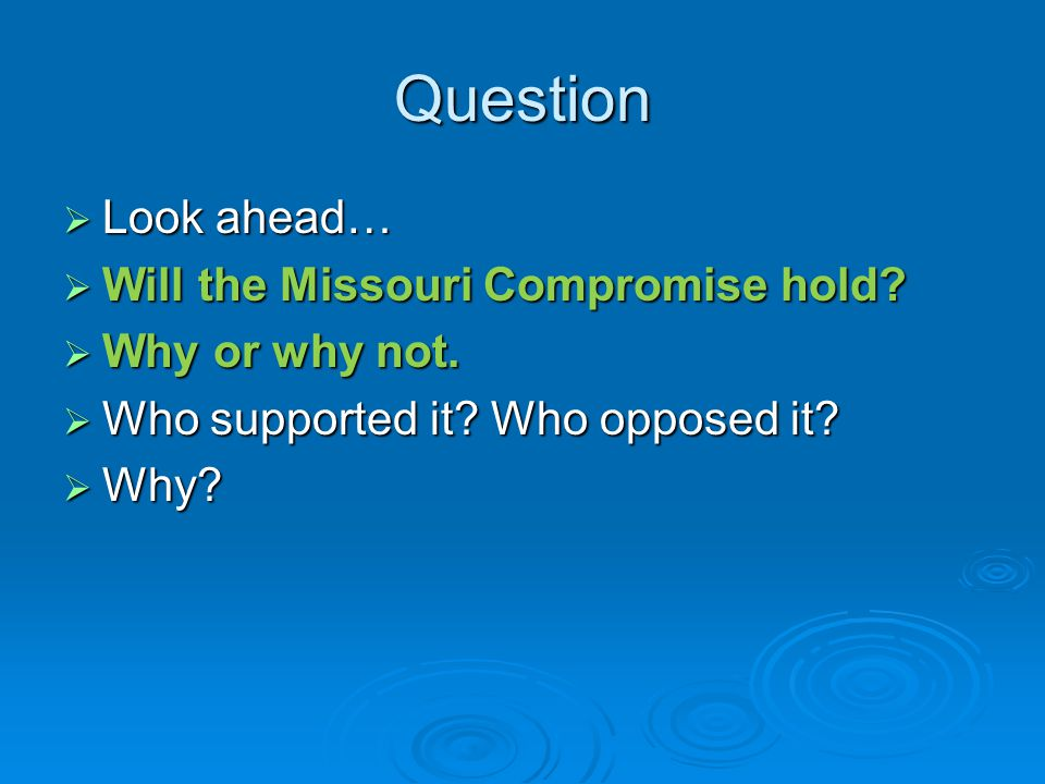 Question  Look ahead…  Will the Missouri Compromise hold?  Why or why not.  Who supported it? Who opposed it?  Why?