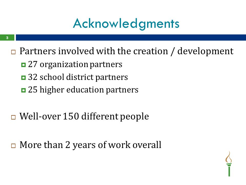 Acknowledgments  Partners involved with the creation / development  27 organization partners  32 school district partners  25 higher education partners  Well-over 150 different people  More than 2 years of work overall 3