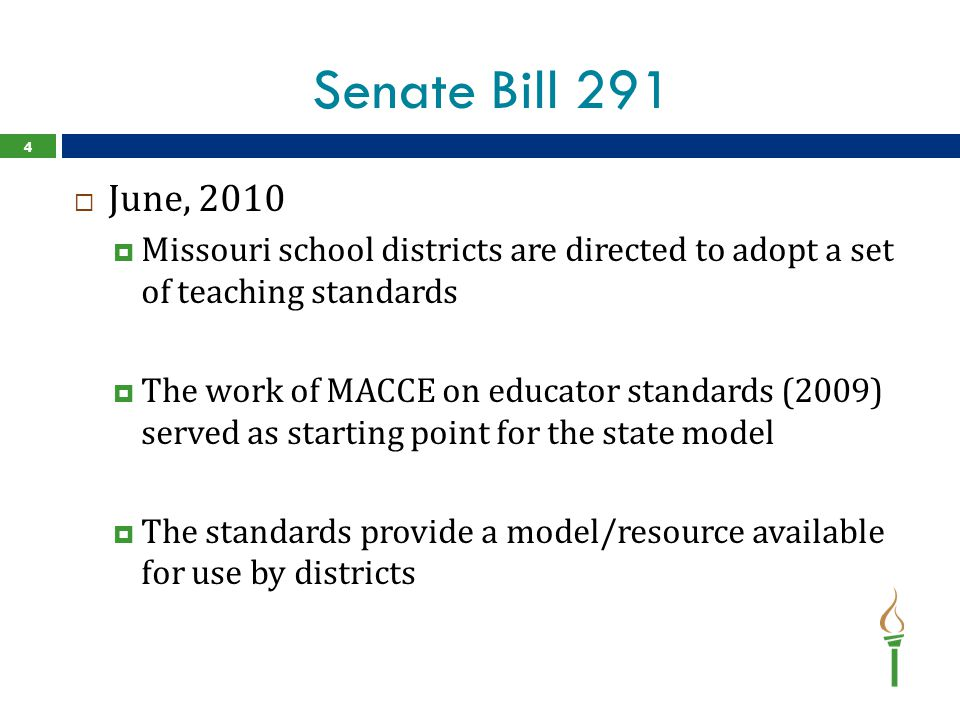 Senate Bill 291  June, 2010  Missouri school districts are directed to adopt a set of teaching standards  The work of MACCE on educator standards (2009) served as starting point for the state model  The standards provide a model/resource available for use by districts 4