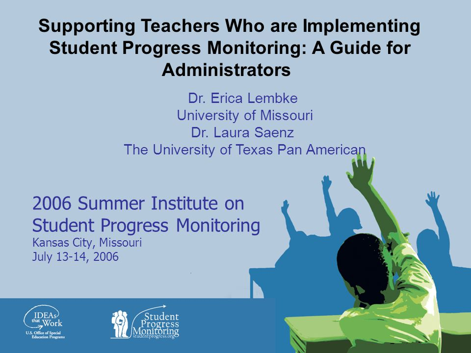 2006 Summer Institute on Student Progress Monitoring Kansas City, Missouri July 13-14, 2006 Supporting Teachers Who are Implementing Student Progress Monitoring: A Guide for Administrators Dr.