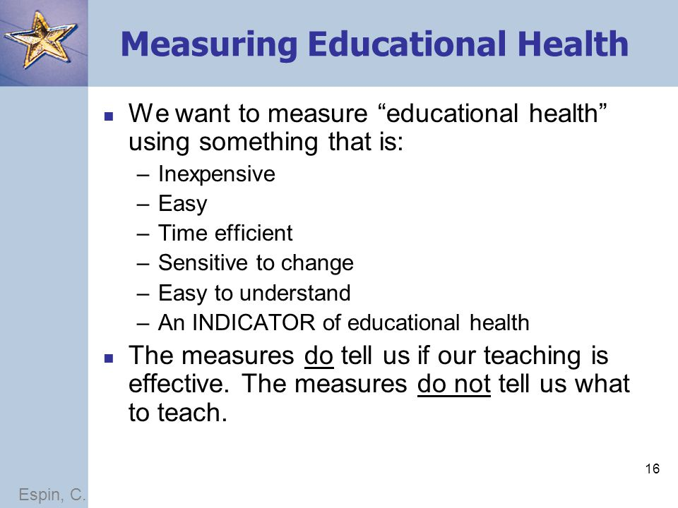 16 Measuring Educational Health We want to measure educational health using something that is: –Inexpensive –Easy –Time efficient –Sensitive to change –Easy to understand –An INDICATOR of educational health The measures do tell us if our teaching is effective.