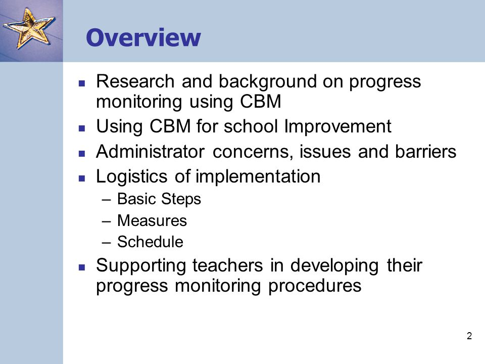 2 Overview Research and background on progress monitoring using CBM Using CBM for school Improvement Administrator concerns, issues and barriers Logistics of implementation –Basic Steps –Measures –Schedule Supporting teachers in developing their progress monitoring procedures