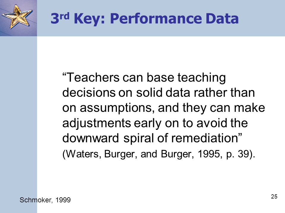 25 3 rd Key: Performance Data Teachers can base teaching decisions on solid data rather than on assumptions, and they can make adjustments early on to avoid the downward spiral of remediation (Waters, Burger, and Burger, 1995, p.