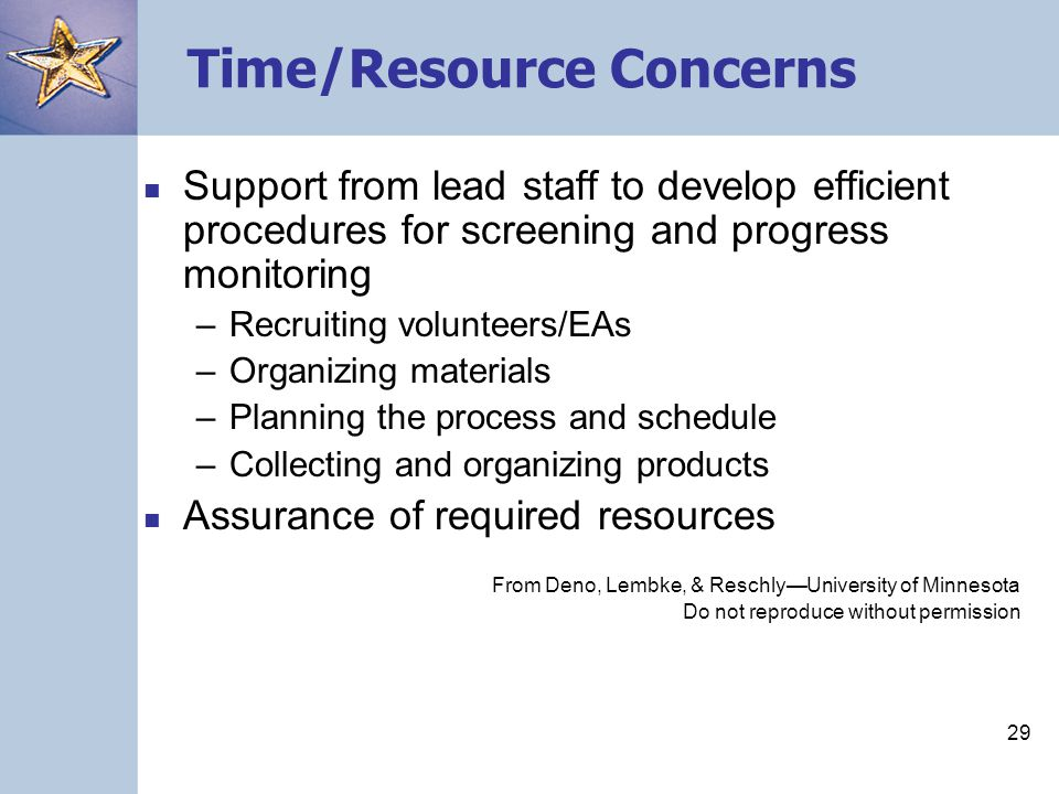 29 Time/Resource Concerns Support from lead staff to develop efficient procedures for screening and progress monitoring –Recruiting volunteers/EAs –Organizing materials –Planning the process and schedule –Collecting and organizing products Assurance of required resources From Deno, Lembke, & Reschly—University of Minnesota Do not reproduce without permission